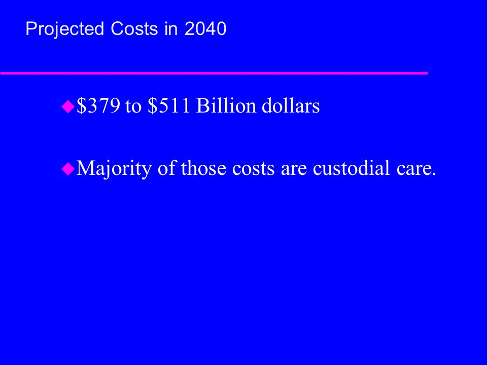 Projected Costs in 2040 u $379 to $511 Billion dollars u Majority of those costs are custodial care.