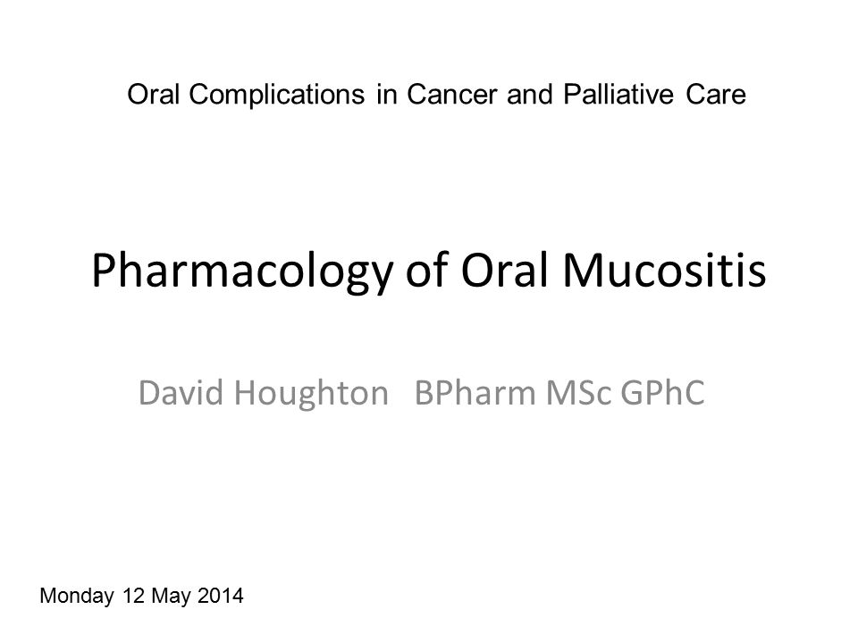 Pharmacology of Oral Mucositis David Houghton BPharm MSc GPhC Oral Complications in Cancer and Palliative Care Monday 12 May 2014