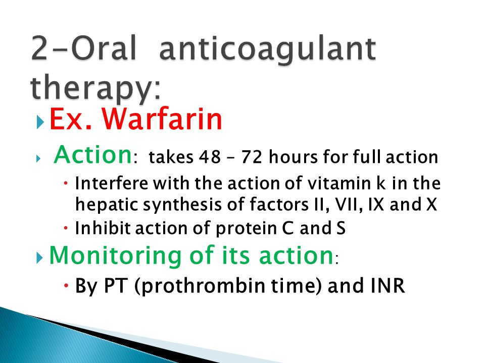  Ex. Warfarin  Action : takes 48 – 72 hours for full action  Interfere with the action of vitamin k in the hepatic synthesis of factors II, VII, IX