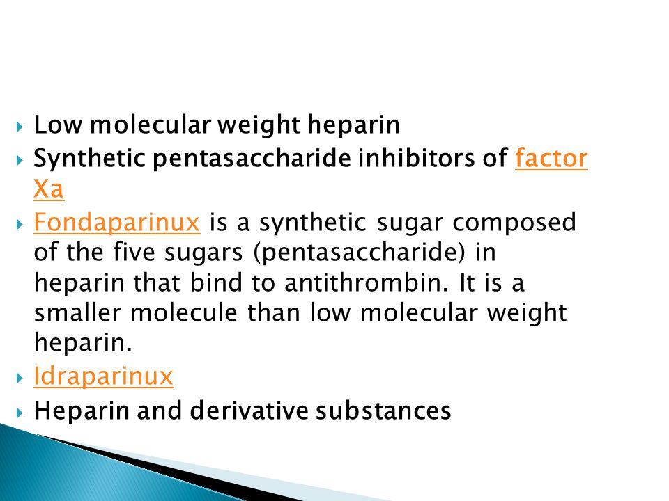  Low molecular weight heparin  Synthetic pentasaccharide inhibitors of factor Xafactor Xa  Fondaparinux is a synthetic sugar composed of the five sugars (pentasaccharide) in heparin that bind to antithrombin.