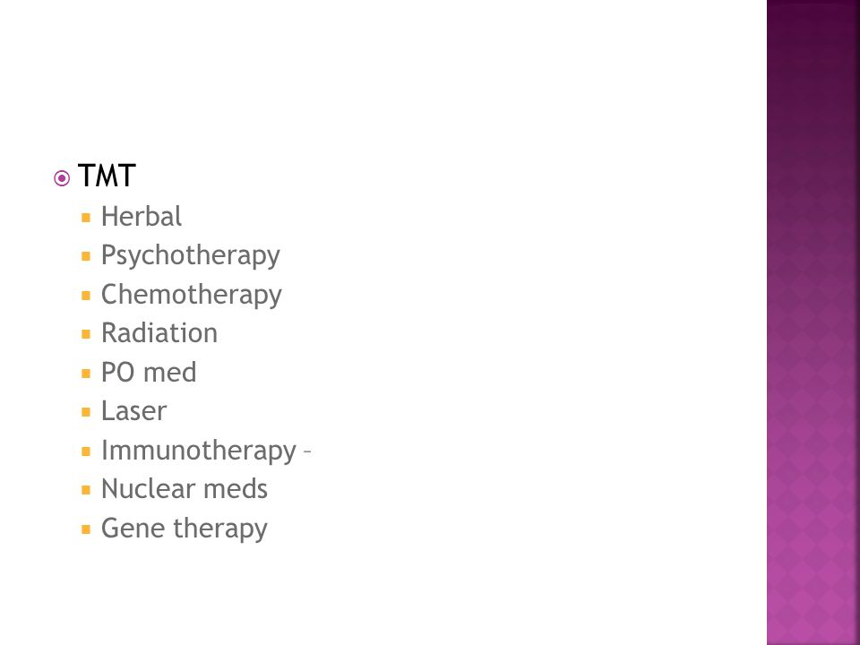  TMT  Herbal  Psychotherapy  Chemotherapy  Radiation  PO med  Laser  Immunotherapy –  Nuclear meds  Gene therapy