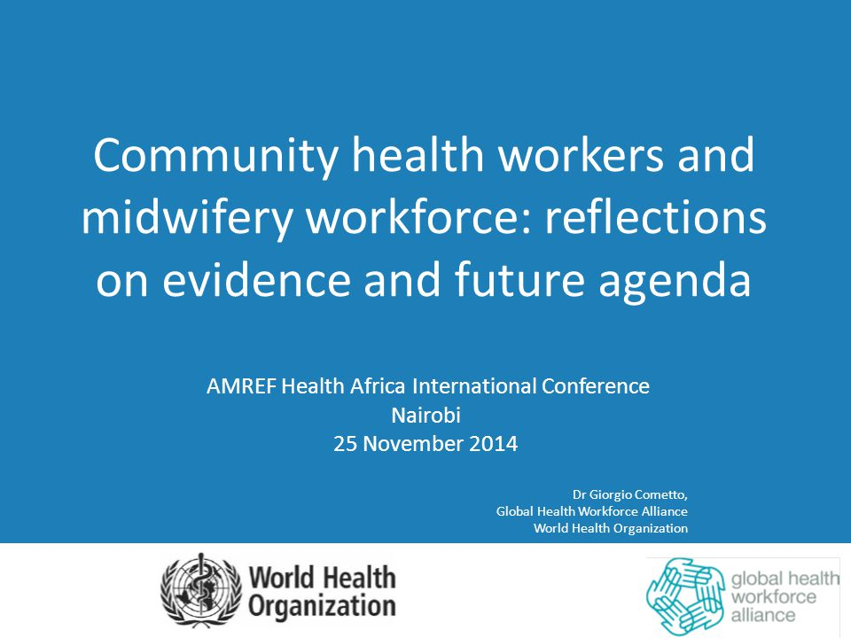 AMREF Health Africa International Conference Nairobi 25 November 2014 Dr Giorgio Cometto, Global Health Workforce Alliance World Health Organization Community health workers and midwifery workforce: reflections on evidence and future agenda