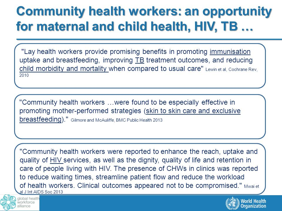 3 |3 | Community health workers: an opportunity for maternal and child health, HIV, TB … Lay health workers provide promising benefits in promoting immunisation uptake and breastfeeding, improving TB treatment outcomes, and reducing child morbidity and mortality when compared to usual care Lewin et al, Cochrane Rev, 2010 Community health workers …were found to be especially effective in promoting mother-performed strategies (skin to skin care and exclusive breastfeeding). Gilmore and McAuliffe, BMC Public Health 2013 Community health workers were reported to enhance the reach, uptake and quality of HIV services, as well as the dignity, quality of life and retention in care of people living with HIV.