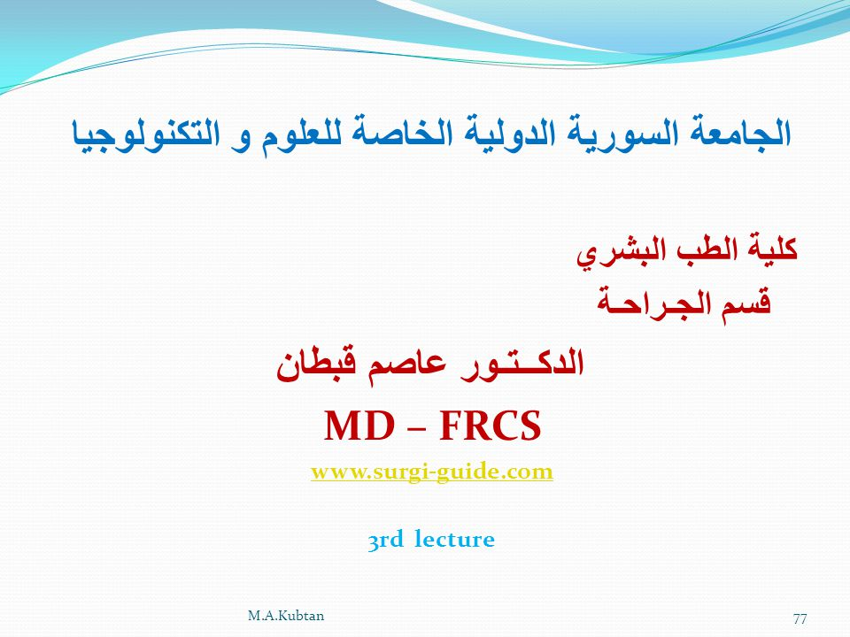 الجامعة السورية الدولية الخاصة للعلوم و التكنولوجيا M.A.Kubtan77 كلية الطب البشري قسم الجـراحـة الدكــتـور عاصم قبطان MD – FRCS www.surgi-guide.com 3rd lecture
