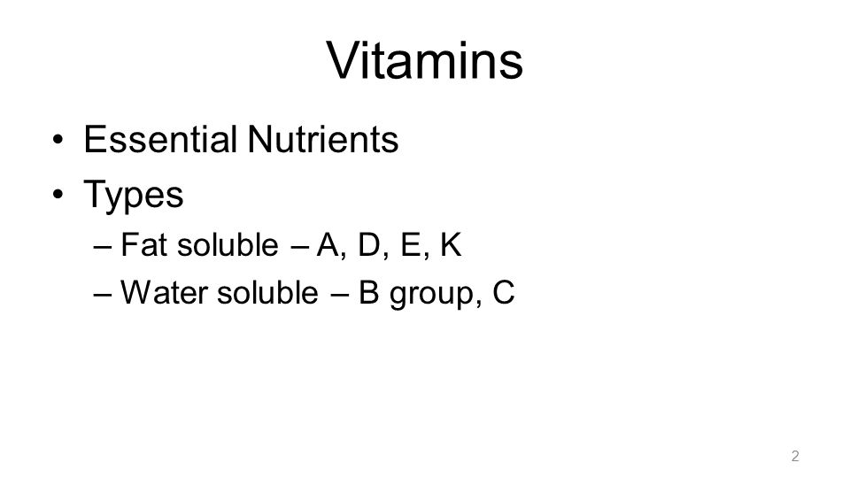 Vitamins Essential Nutrients Types –Fat soluble – A, D, E, K –Water soluble – B group, C 2