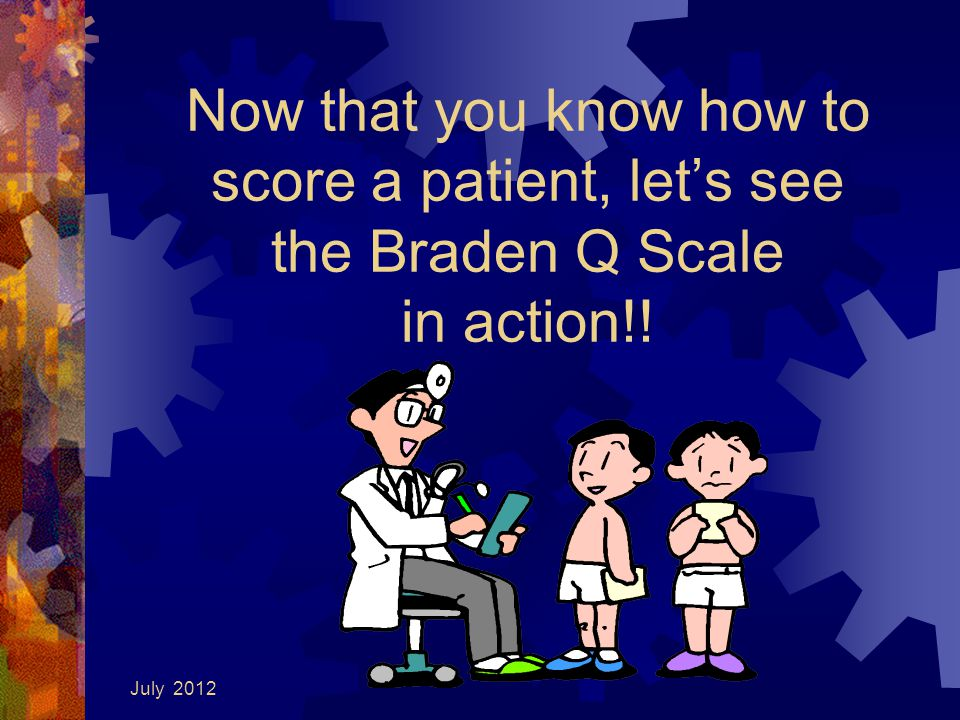July 2012 Now that you know how to score a patient, let's see the Braden Q Scale in action!!