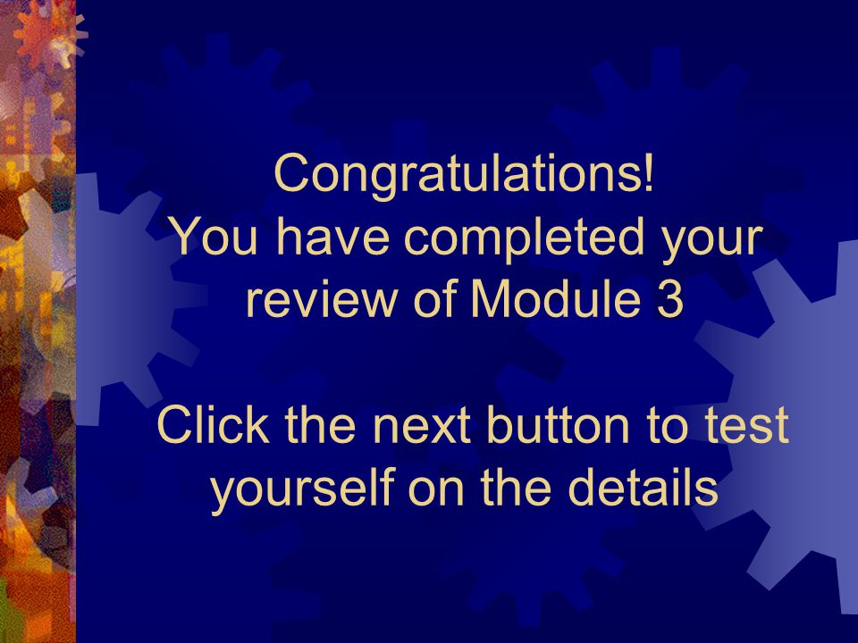 Congratulations! You have completed your review of Module 3 Click the next button to test yourself on the details