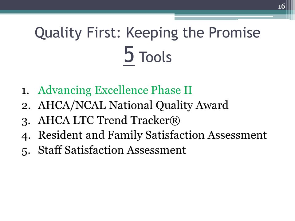 Quality First: Keeping the Promise 5 Tools 1.Advancing Excellence Phase II 2.AHCA/NCAL National Quality Award 3.AHCA LTC Trend Tracker® 4.Resident and