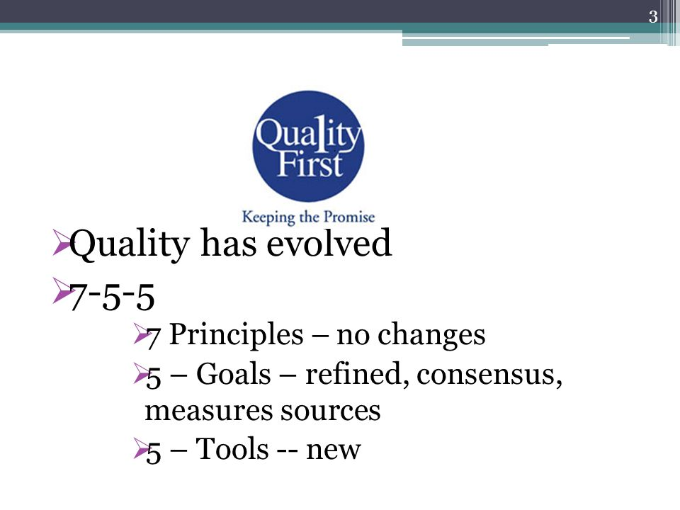  Quality has evolved  7-5-5  7 Principles – no changes  5 – Goals – refined, consensus, measures sources  5 – Tools -- new 3