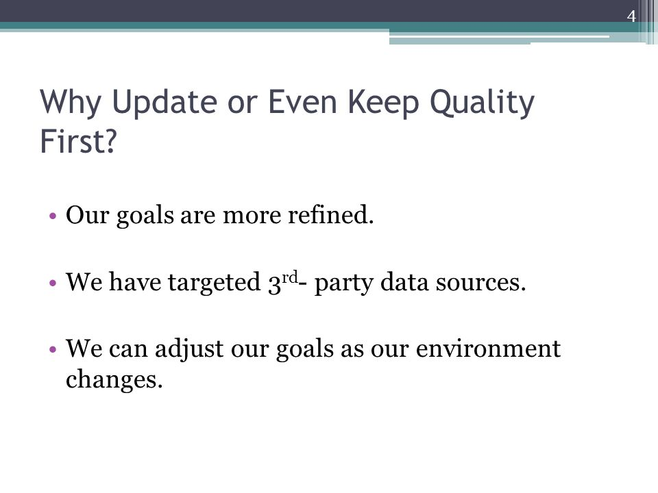 Why Update or Even Keep Quality First? Our goals are more refined. We have targeted 3 rd - party data sources. We can adjust our goals as our environm