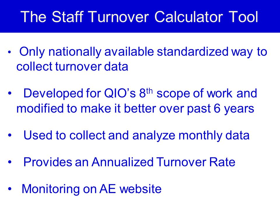 The Staff Turnover Calculator Tool Only nationally available standardized way to collect turnover data Developed for QIO's 8 th scope of work and modi