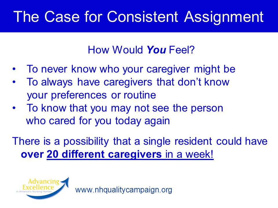 The Case for Consistent Assignment How Would You Feel? To never know who your caregiver might be To always have caregivers that don't know your prefer