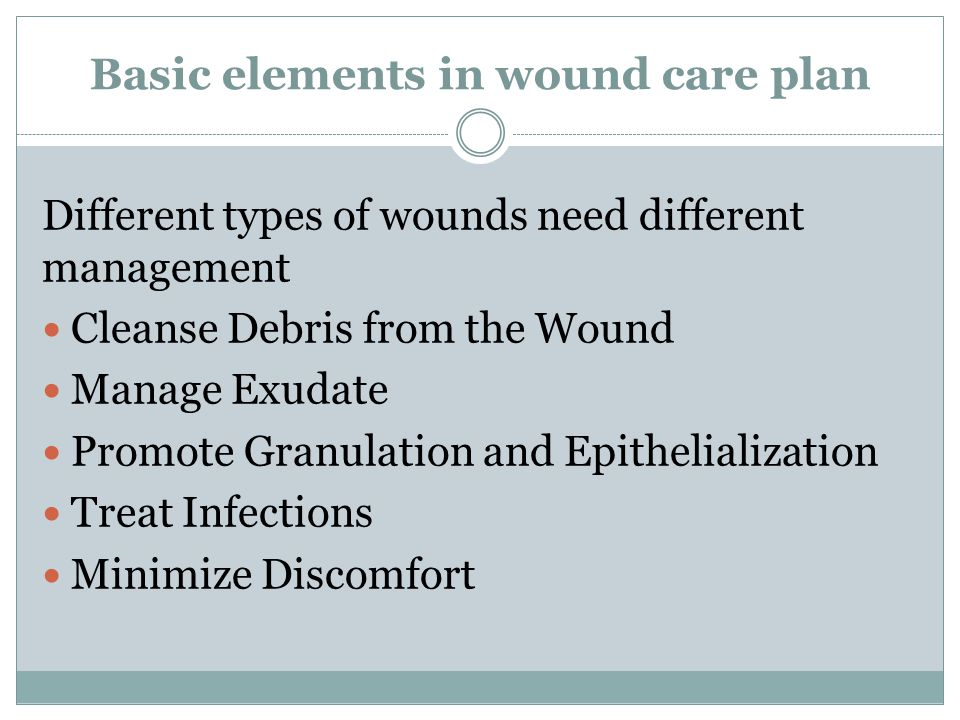 Basic elements in wound care plan Different types of wounds need different management Cleanse Debris from the Wound Manage Exudate Promote Granulation