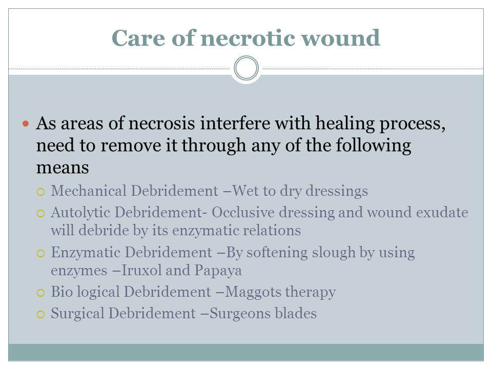 Care of necrotic wound As areas of necrosis interfere with healing process, need to remove it through any of the following means  Mechanical Debridem