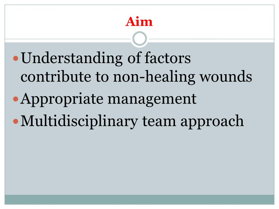 Aim Understanding of factors contribute to non-healing wounds Appropriate management Multidisciplinary team approach