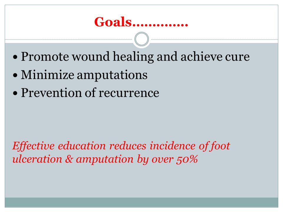 Goals………….. Promote wound healing and achieve cure Minimize amputations Prevention of recurrence Effective education reduces incidence of foot ulcerat