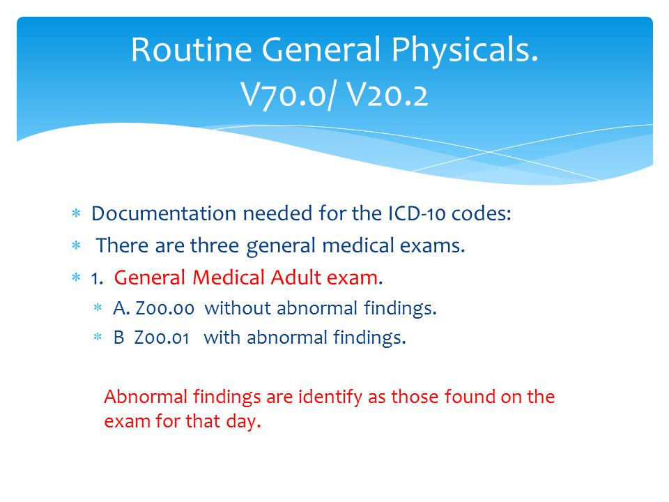  Documentation needed for the ICD-10 codes:  There are three general medical exams.  1. General Medical Adult exam.  A. Z00.00 without abnormal fi