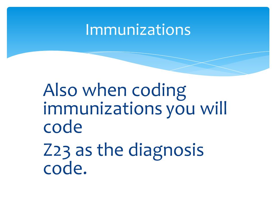 Also when coding immunizations you will code Z23 as the diagnosis code. Immunizations