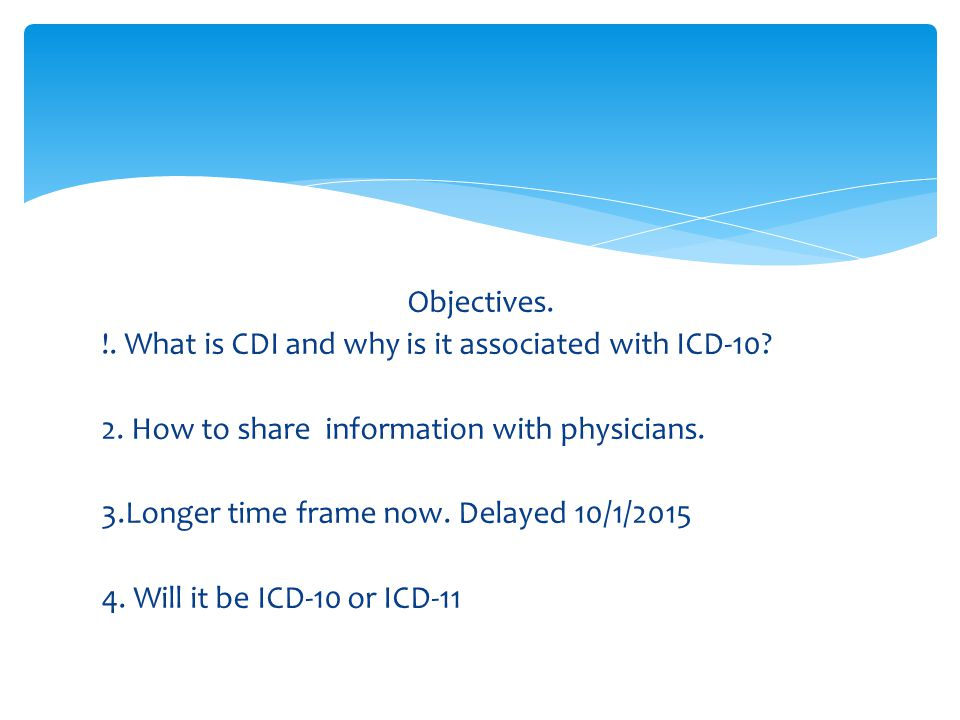 Objectives. !. What is CDI and why is it associated with ICD-10? 2. How to share information with physicians. 3.Longer time frame now. Delayed 10/1/20