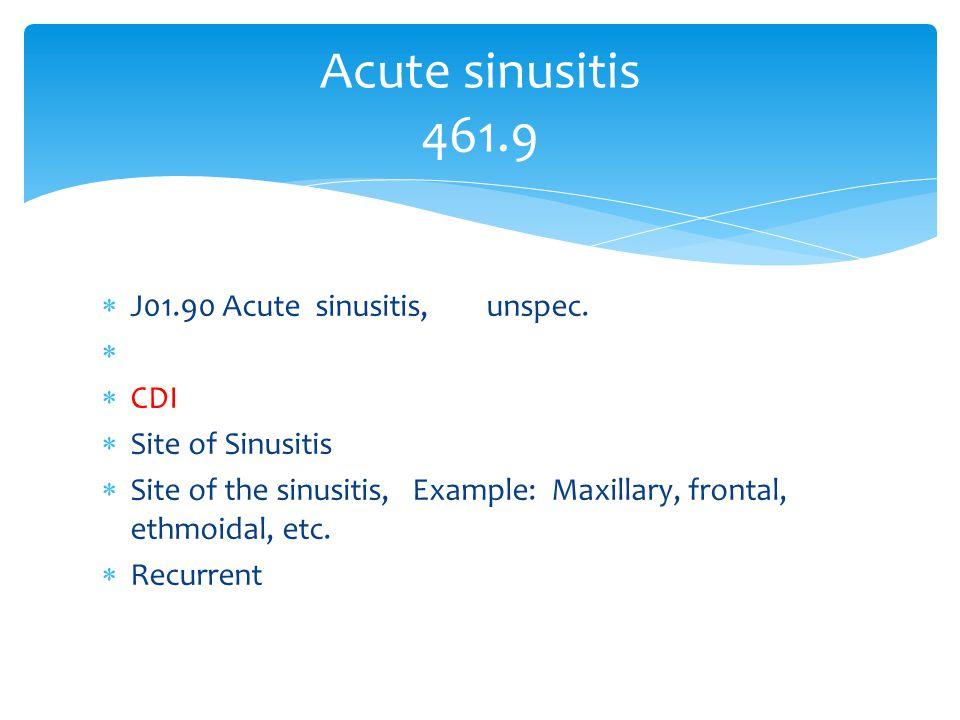  J01.90 Acute sinusitis, unspec.   CDI  Site of Sinusitis  Site of the sinusitis, Example: Maxillary, frontal, ethmoidal, etc.  Recurrent Acute