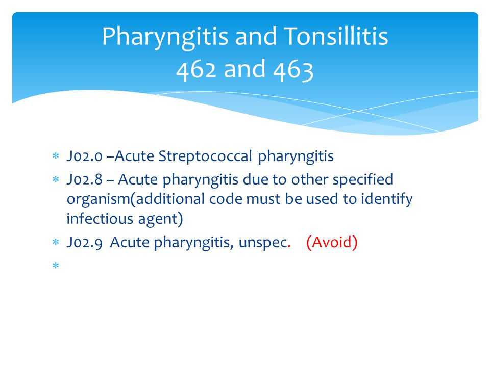  J02.0 –Acute Streptococcal pharyngitis  J02.8 – Acute pharyngitis due to other specified organism(additional code must be used to identify infectio
