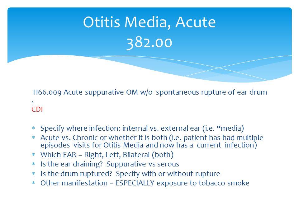 "H66.009 Acute suppurative OM w/o spontaneous rupture of ear drum. CDI  Specify where infection: internal vs. external ear (i.e. ""media)  Acute vs. C"