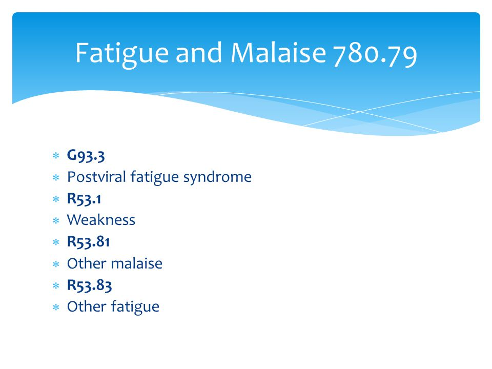  G93.3  Postviral fatigue syndrome  R53.1  Weakness  R53.81  Other malaise  R53.83  Other fatigue Fatigue and Malaise 780.79