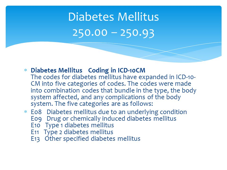 Diabetes Mellitus 250.00 – 250.93  Diabetes Mellitus Coding in ICD-10CM The codes for diabetes mellitus have expanded in ICD-10- CM into five categor