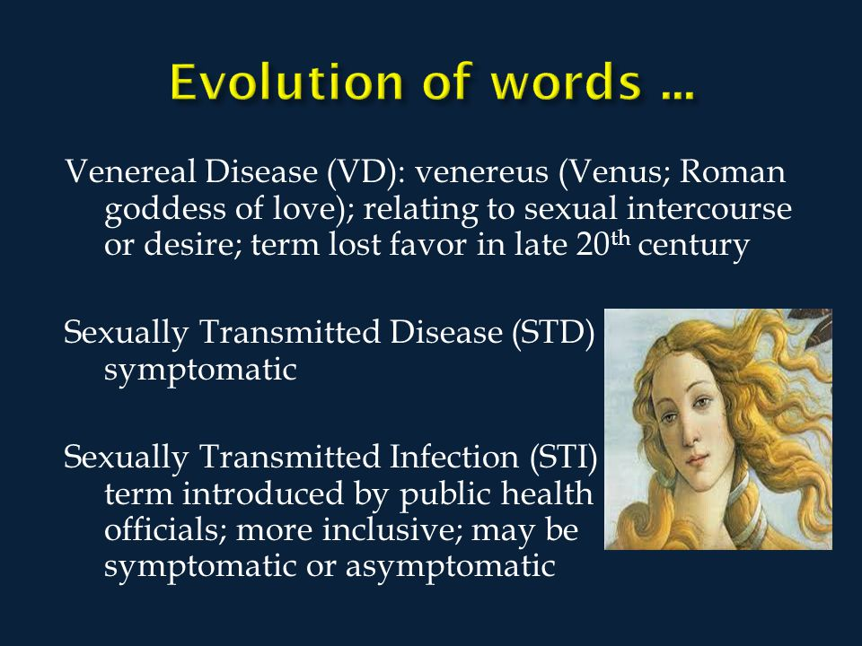 Venereal Disease (VD): venereus (Venus; Roman goddess of love); relating to sexual intercourse or desire; term lost favor in late 20 th century Sexually Transmitted Disease (STD) symptomatic Sexually Transmitted Infection (STI) term introduced by public health officials; more inclusive; may be symptomatic or asymptomatic
