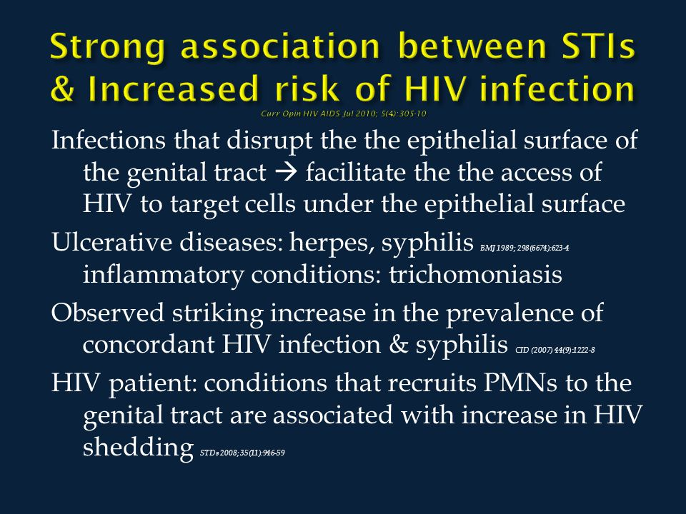 Infections that disrupt the the epithelial surface of the genital tract  facilitate the the access of HIV to target cells under the epithelial surface Ulcerative diseases: herpes, syphilis BMJ 1989; 298(6674):623-4 inflammatory conditions: trichomoniasis Observed striking increase in the prevalence of concordant HIV infection & syphilis CID (2007) 44(9):1222-8 HIV patient: conditions that recruits PMNs to the genital tract are associated with increase in HIV shedding STDs 2008; 35(11):946-59