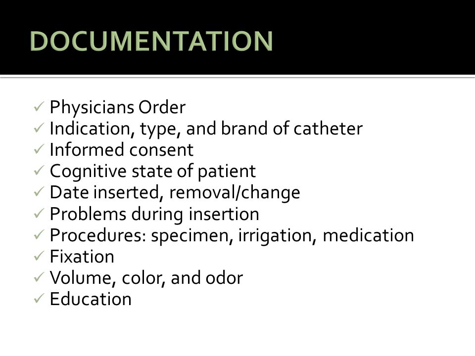 Physicians Order Indication, type, and brand of catheter Informed consent Cognitive state of patient Date inserted, removal/change Problems during insertion Procedures: specimen, irrigation, medication Fixation Volume, color, and odor Education