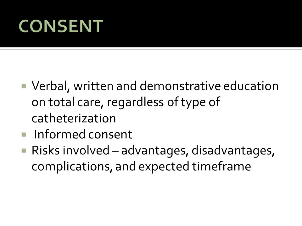  Verbal, written and demonstrative education on total care, regardless of type of catheterization  Informed consent  Risks involved – advantages, disadvantages, complications, and expected timeframe