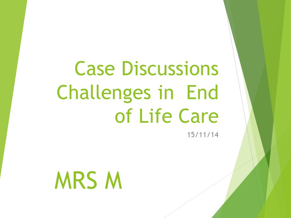 Case Discussions Challenges in End of Life Care 15/11/14 MRS M