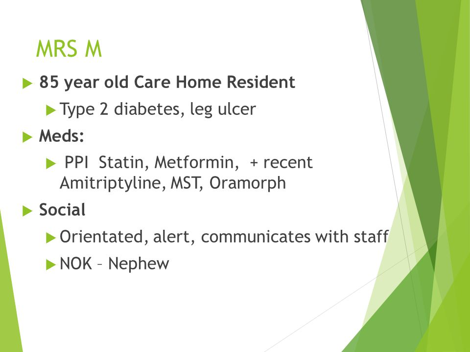  85 year old Care Home Resident  Type 2 diabetes, leg ulcer  Meds:  PPI Statin, Metformin, + recent Amitriptyline, MST, Oramorph  Social  Orientated, alert, communicates with staff  NOK – Nephew