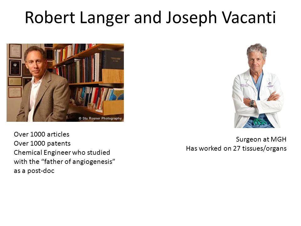 "Robert Langer and Joseph Vacanti Over 1000 articles Over 1000 patents Chemical Engineer who studied with the ""father of angiogenesis"" as a post-doc Su"