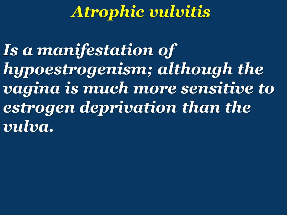 Atrophic vulvitis Atrophic vulvitis Is a manifestation of hypoestrogenism; although the vagina is much more sensitive to estrogen deprivation than the