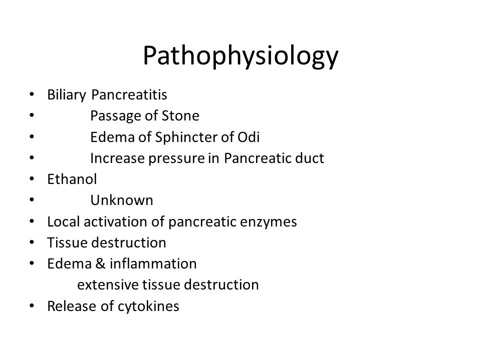 Pathophysiology Biliary Pancreatitis Passage of Stone Edema of Sphincter of Odi Increase pressure in Pancreatic duct Ethanol Unknown Local activation