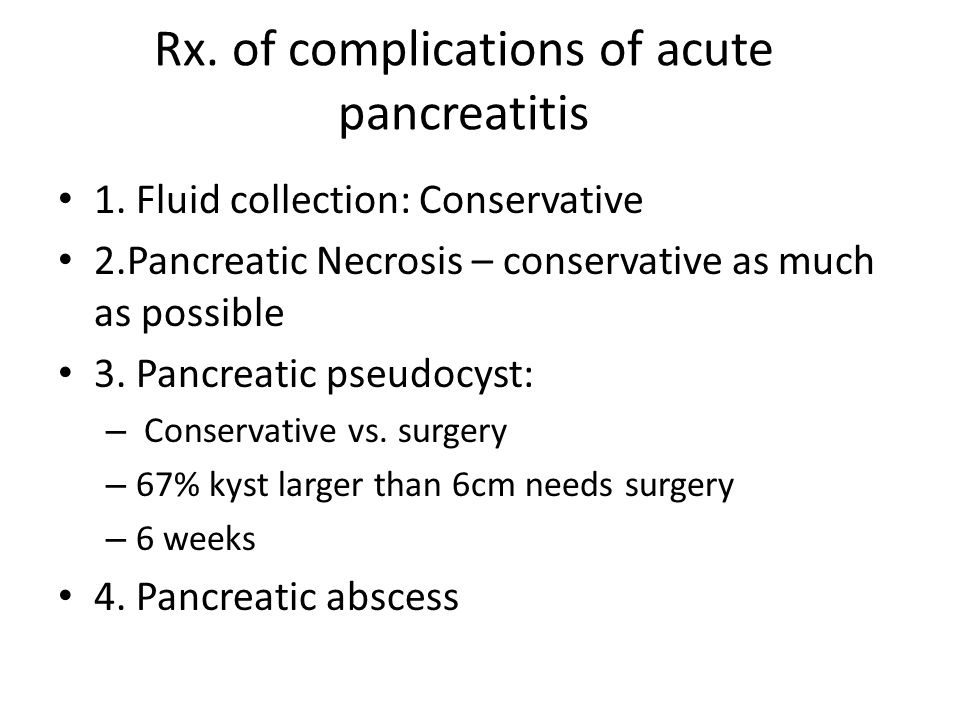 Rx. of complications of acute pancreatitis 1. Fluid collection: Conservative 2.Pancreatic Necrosis – conservative as much as possible 3. Pancreatic ps