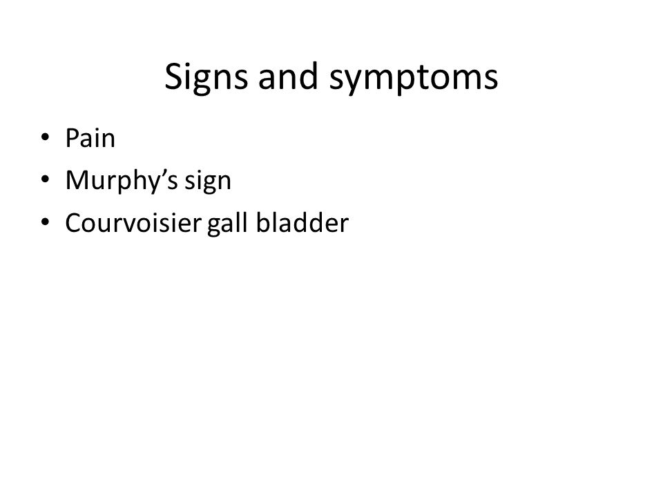 Signs and symptoms Pain Murphy's sign Courvoisier gall bladder