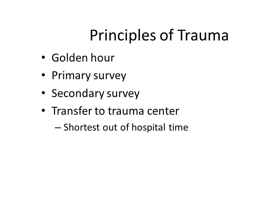 Principles of Trauma Golden hour Primary survey Secondary survey Transfer to trauma center – Shortest out of hospital time