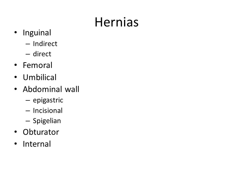 Hernias Inguinal – Indirect – direct Femoral Umbilical Abdominal wall – epigastric – Incisional – Spigelian Obturator Internal