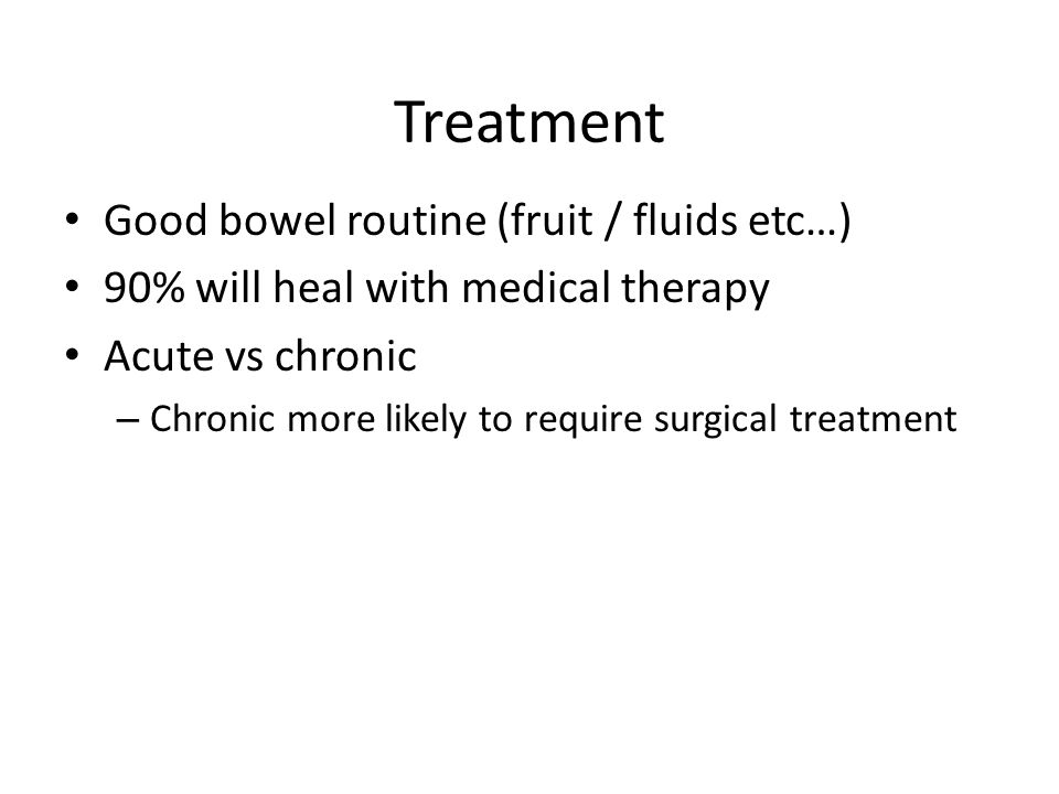 Treatment Good bowel routine (fruit / fluids etc…) 90% will heal with medical therapy Acute vs chronic – Chronic more likely to require surgical treat