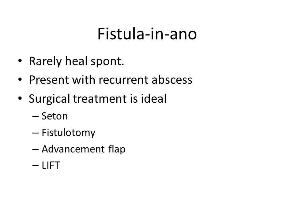 Fistula-in-ano Rarely heal spont. Present with recurrent abscess Surgical treatment is ideal – Seton – Fistulotomy – Advancement flap – LIFT