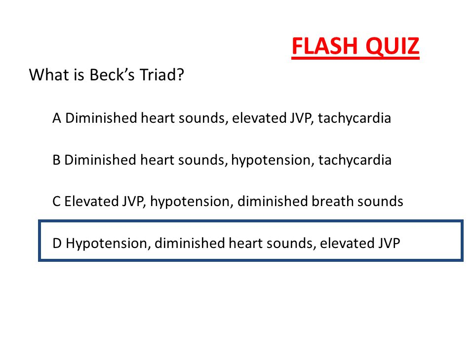 FLASH QUIZ What is Beck's Triad? A Diminished heart sounds, elevated JVP, tachycardia B Diminished heart sounds, hypotension, tachycardia C Elevated J
