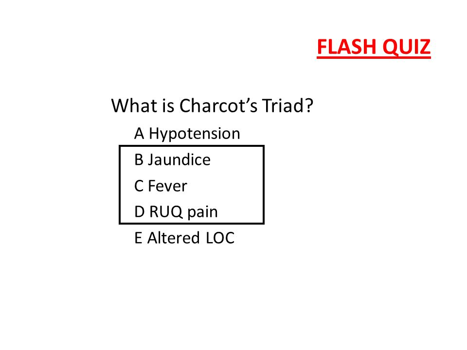 FLASH QUIZ What is Charcot's Triad? A Hypotension B Jaundice C Fever D RUQ pain E Altered LOC