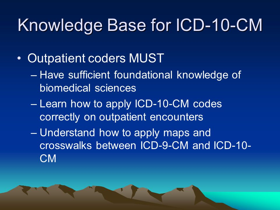 Knowledge Base for ICD-10-CM Outpatient coders MUST –Have sufficient foundational knowledge of biomedical sciences –Learn how to apply ICD-10-CM codes