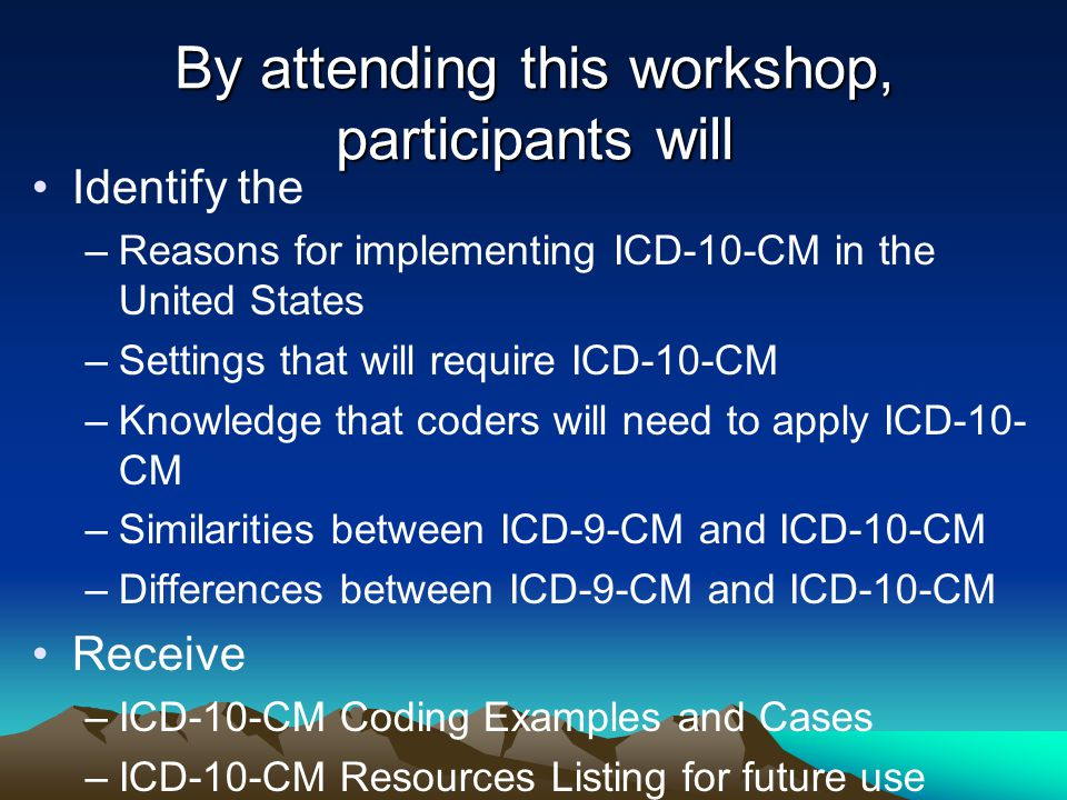 By attending this workshop, participants will Identify the –Reasons for implementing ICD-10-CM in the United States –Settings that will require ICD-10