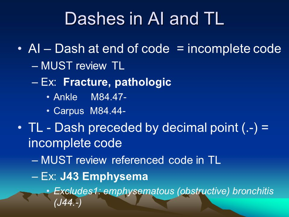 Dashes in AI and TL AI – Dash at end of code = incomplete code –MUST review TL –Ex: Fracture, pathologic Ankle M84.47- Carpus M84.44- TL - Dash preced
