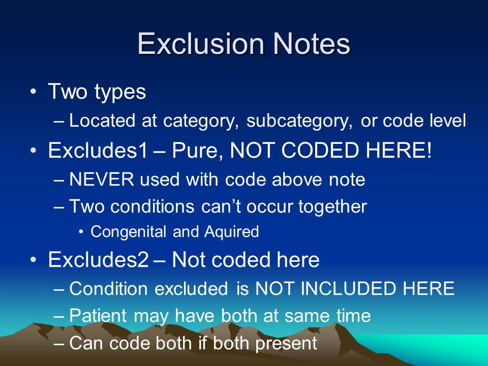 Exclusion Notes Two types –Located at category, subcategory, or code level Excludes1 – Pure, NOT CODED HERE! –NEVER used with code above note –Two con