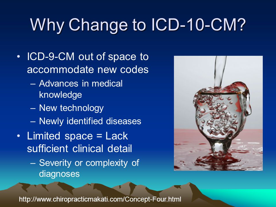 Why Change to ICD-10-CM? ICD-9-CM out of space to accommodate new codes –Advances in medical knowledge –New technology –Newly identified diseases Limi